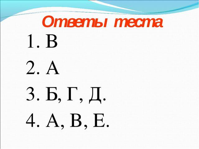 Ответы теста 1. В 2. А 3. Б, Г, Д. 4. А, В, Е.