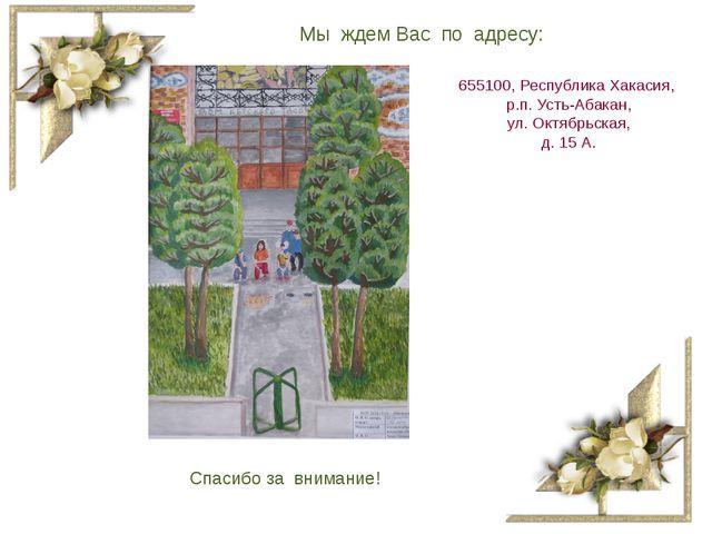 Мы ждем Вас по адресу: 655100, Республика Хакасия, р.п. Усть-Абакан, ул. Октя...