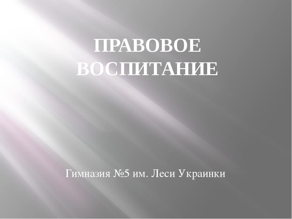 ПРАВОВОЕ ВОСПИТАНИЕ Гимназия №5 им. Леси Украинки