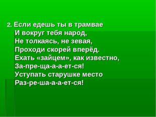 2. Если едешь ты в трамвае И вокруг тебя народ, Не толкаясь, не зевая, Прохо
