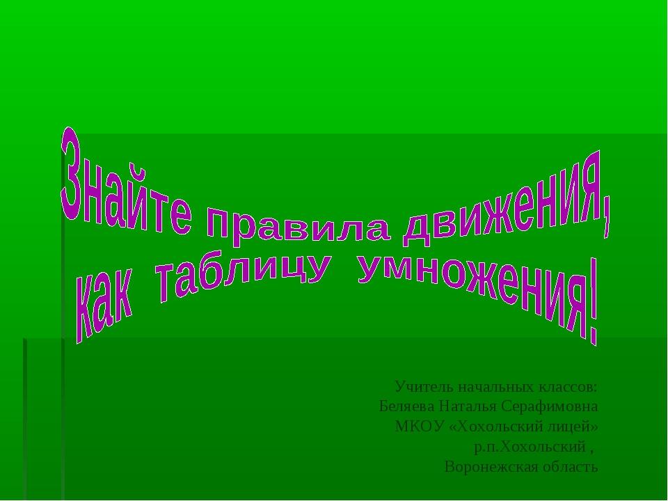Учитель начальных классов: Беляева Наталья Серафимовна МКОУ «Хохольский лицей...