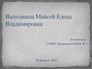 воспитатель ГОБОУ Мурманская КШИ № 3 Мурманск 2016 Выполнила Майсей Елена Вла