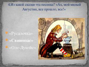 4.Из какой сказки эта песенка? «Ах, мой милый Августин, все прошло, все!» «Ру
