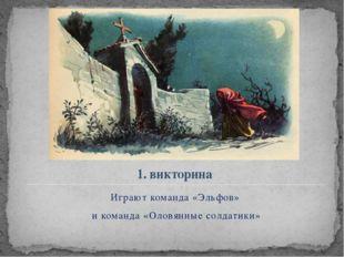 1. викторина Играют команда «Эльфов» и команда «Оловянные солдатики»