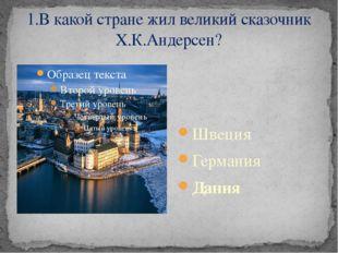 1.В какой стране жил великий сказочник Х.К.Андерсен? Швеция Германия Дания