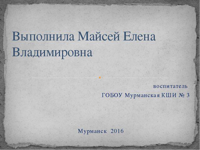 воспитатель ГОБОУ Мурманская КШИ № 3 Мурманск 2016 Выполнила Майсей Елена Вла...