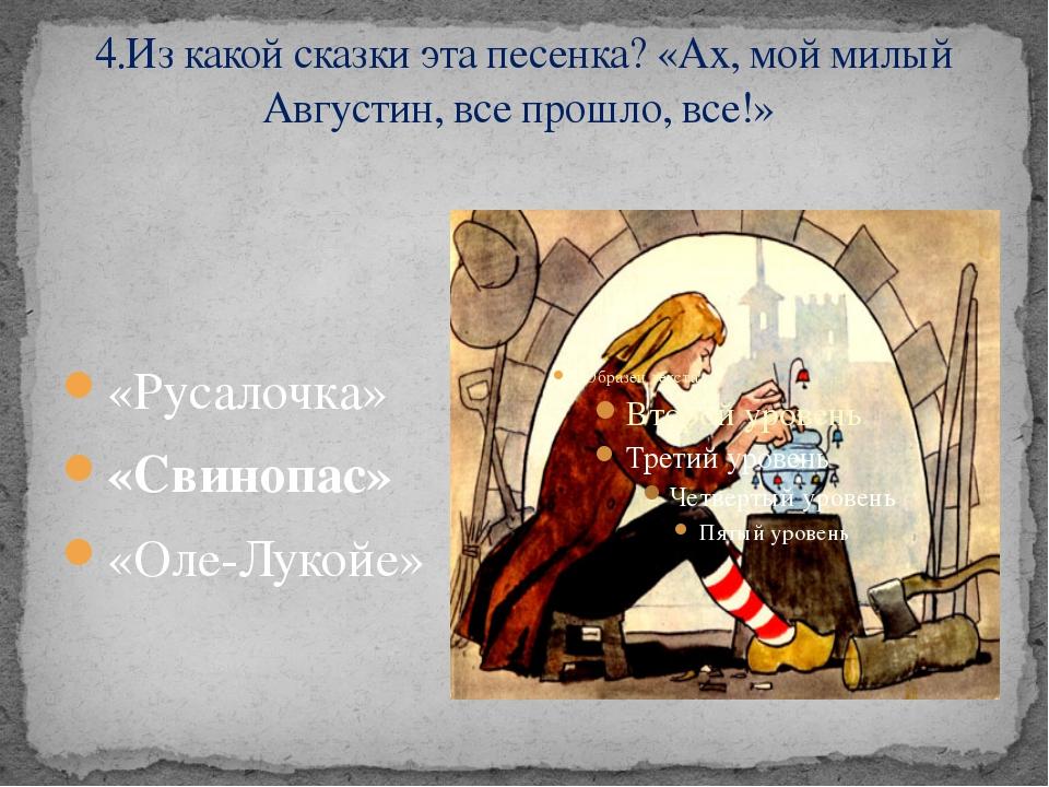 4.Из какой сказки эта песенка? «Ах, мой милый Августин, все прошло, все!» «Ру...