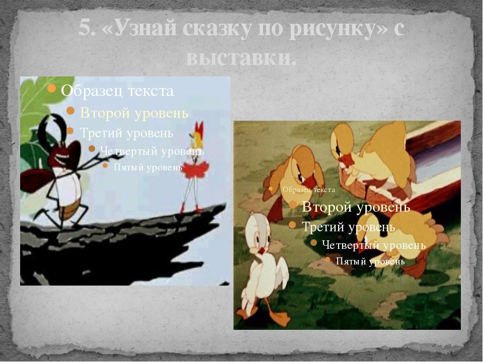 5. «Узнай сказку по рисунку» с выставки.
