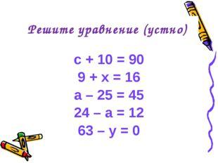 c + 10 = 90 9 + x = 16 a – 25 = 45 24 – a = 12 63 – y = 0 Решите уравнение (у