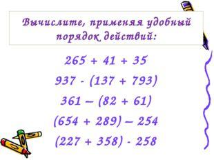 265 + 41 + 35 937 - (137 + 793) 361 – (82 + 61) (654 + 289) – 254 (227 + 358)