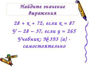 28 + к + 72, если к = 87 У – 28 – 37, если у = 265 Учебник: № 393 (а) - самос