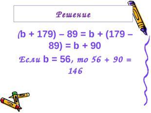 (b + 179) – 89 = b + (179 – 89) = b + 90 Если b = 56, то 56 + 90 = 146 Решение