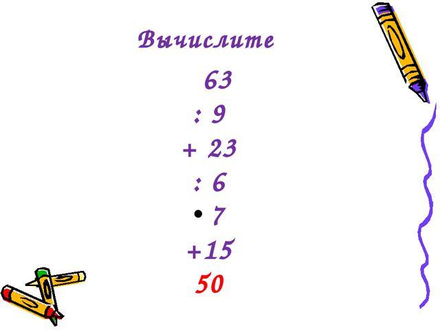 Вычислите 63 : 9 + 23 : 6 7 +15 50
