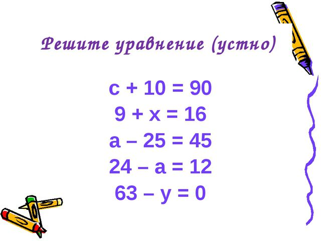c + 10 = 90 9 + x = 16 a – 25 = 45 24 – a = 12 63 – y = 0 Решите уравнение (у...