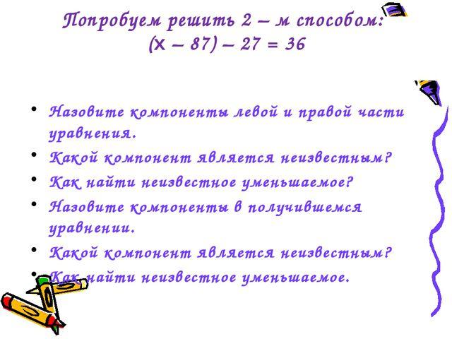 Попробуем решить 2 – м способом: (x – 87) – 27 = 36 Назовите компоненты левой...