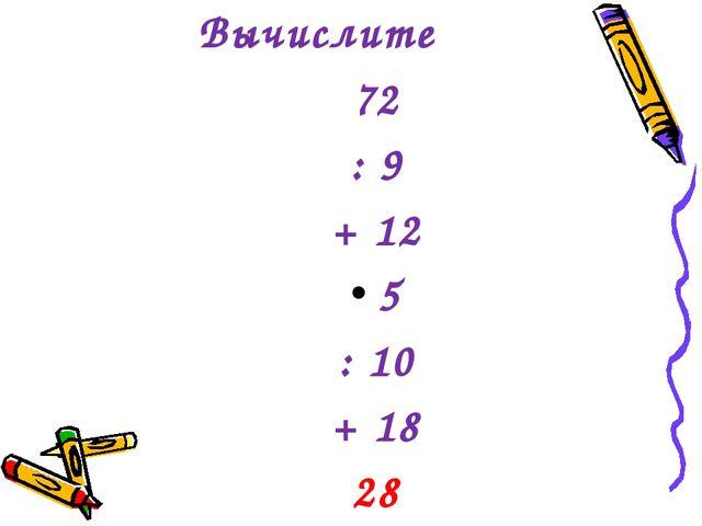 Вычислите Вычислите ВыВычислить 72 : 9 + 12 5 : 10 + 18 28