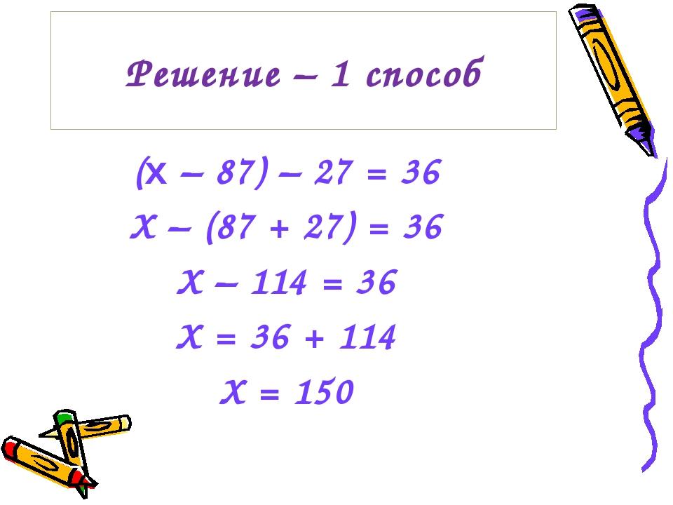 Решение – 1 способ (x – 87) – 27 = 36 Х – (87 + 27) = 36 Х – 114 = 36 Х = 36...