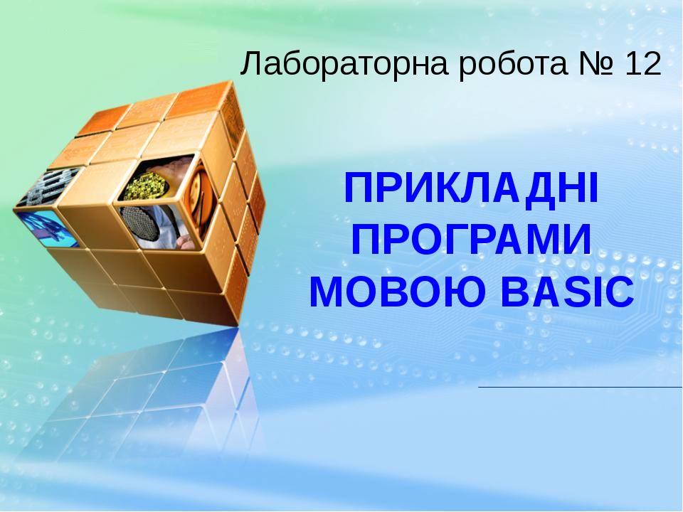 ПРИКЛАДНІ ПРОГРАМИ МОВОЮ BASIC Лабораторна робота № 12