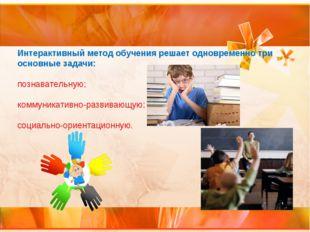 Интерактивный метод обучения решает одновременно три основные задачи: познава