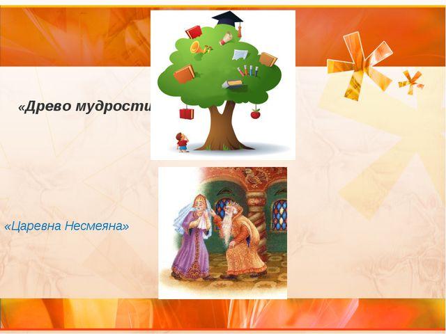 «Древо мудрости» «Царевна Несмеяна»
