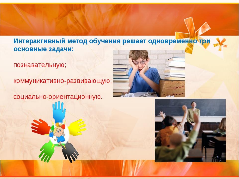 Интерактивный метод обучения решает одновременно три основные задачи: познава...
