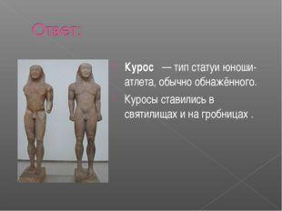 Курос — тип статуи юноши-атлета, обычно обнажённого. Куросы ставились в свя