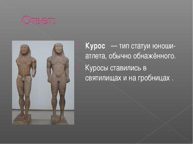 Курос — тип статуи юноши-атлета, обычно обнажённого. Куросы ставились в свя...
