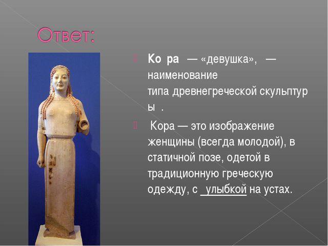 Ко́ра — «девушка», — наименование типадревнегреческойскульптуры . Кора —...