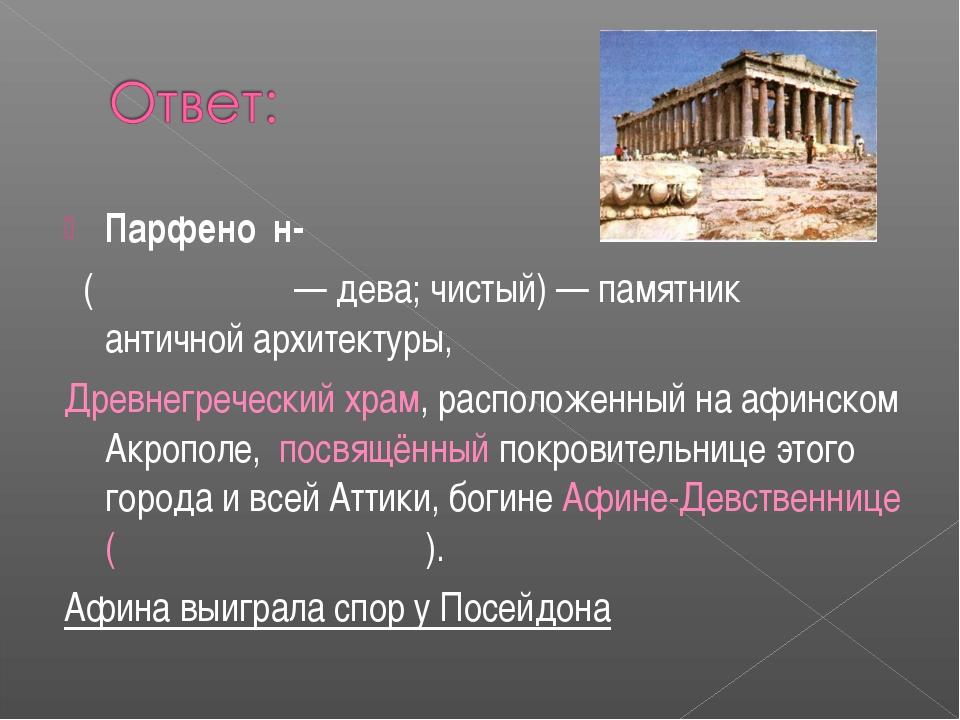 Парфено́н-  (Παρθενών— дева; чистый)— памятник античнойархитектуры, Дре...