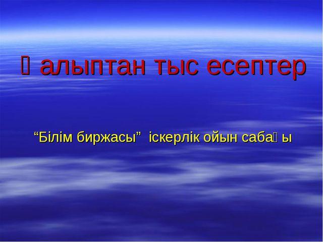 """Қалыптан тыс есептер """"Білім биржасы"""" іскерлік ойын сабағы"""