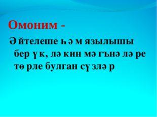 Омоним - Әйтелеше һәм язылышы бер үк, ләкин мәгънәләре төрле булган сүзләр