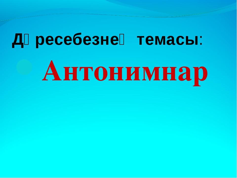 Дәресебезнең темасы: Антонимнар