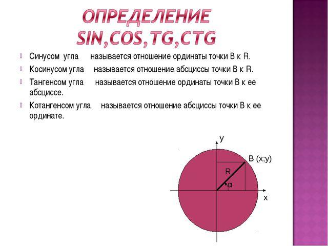 Синусом угла α называется отношение ординаты точки В к R. Косинусом угла α на...