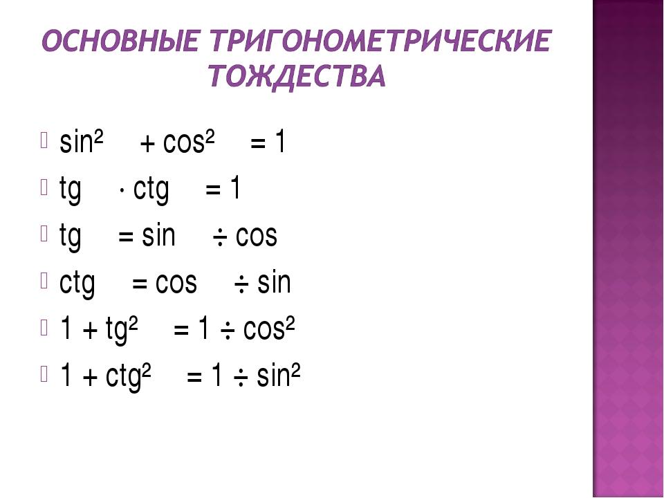 sin² α + cos² α = 1 tg α · ctg α = 1 tg α = sin α ÷ cos α ctg α = cos α ÷ sin...