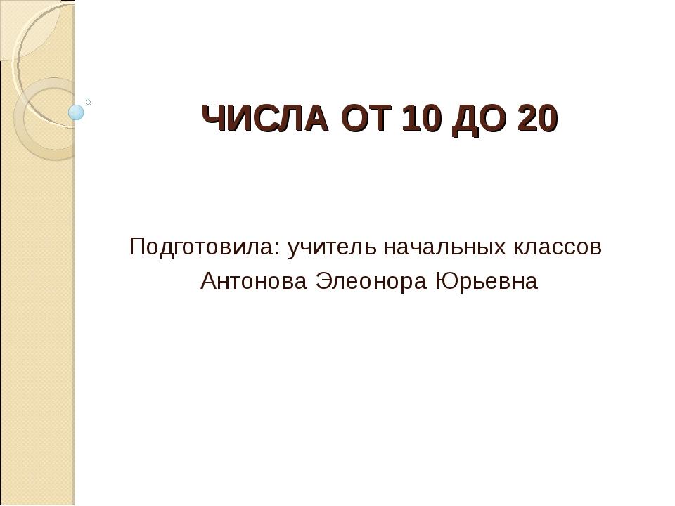 ЧИСЛА ОТ 10 ДО 20 Подготовила: учитель начальных классов Антонова Элеонора Ю...