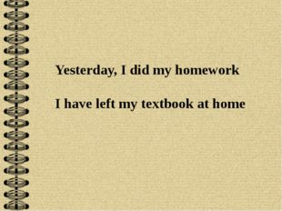 Yesterday, I did my homework I have left my textbook at home