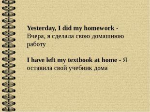 Yesterday, I did my homework - Вчера, я сделала свою домашнюю работу I have l