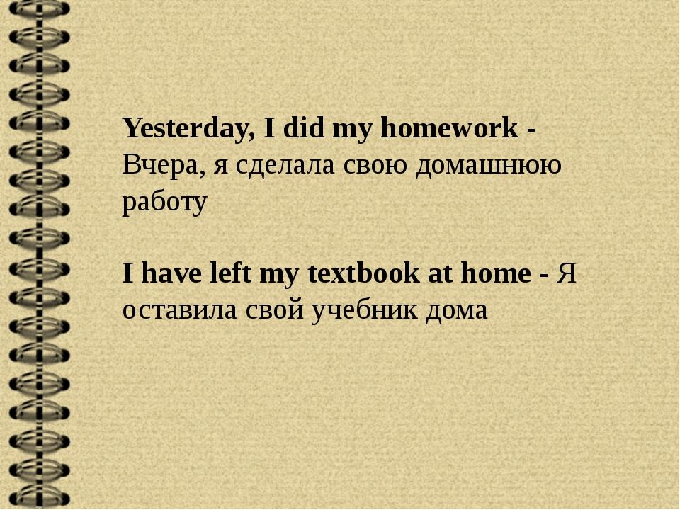 Yesterday, I did my homework - Вчера, я сделала свою домашнюю работу I have l...