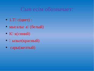 Сын есім обозначает: 1.Түс(цвет) : мысалы: ақ(белый) Көк(синий) Қызыл(красный