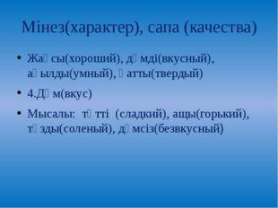 Мінез(характер), сапа (качества) Жақсы(хороший), дәмді(вкусный), ақылды(умный