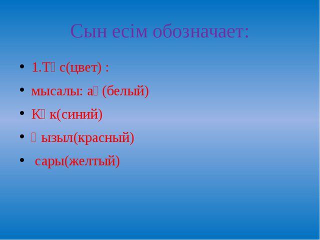Сын есім обозначает: 1.Түс(цвет) : мысалы: ақ(белый) Көк(синий) Қызыл(красный...