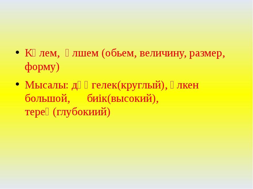 Көлем, өлшем (обьем, величину, размер, форму) Мысалы: дөңгелек(круглый), үлке...