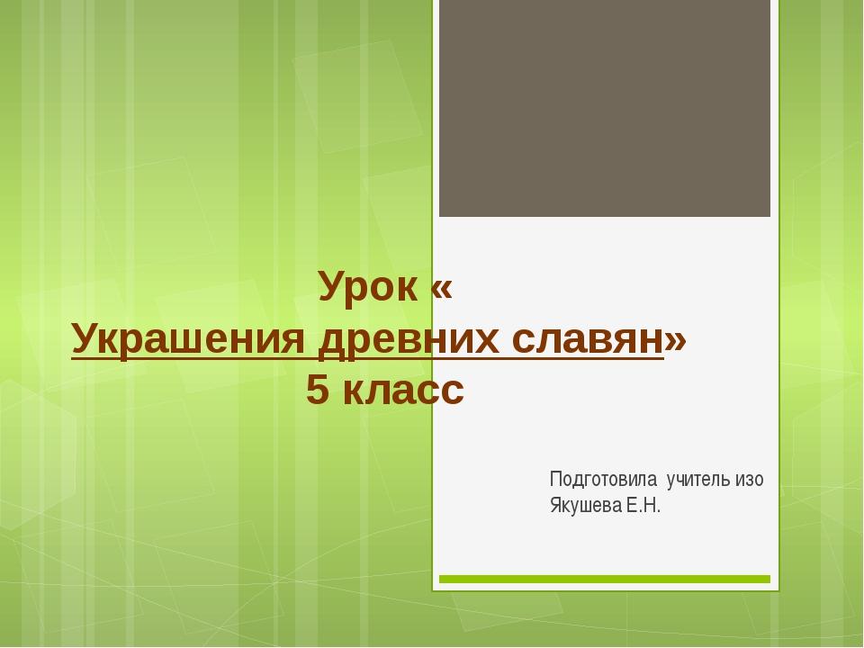 Урок «Украшения древних славян» 5 класс Подготовила учитель изо Якушева Е.Н.