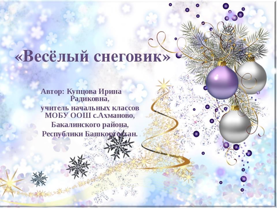«Весёлый снеговик» Автор: Купцова Ирина Радиковна, учитель начальных классов...
