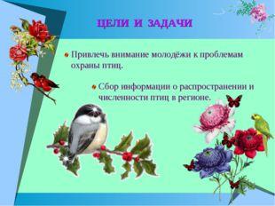 ЦЕЛИ И ЗАДАЧИ Привлечь внимание молодёжи к проблемам охраны птиц. Сбор инфор