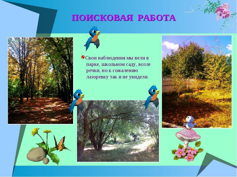 ПОИСКОВАЯ РАБОТА Свои наблюдения мы вели в парке, школьном саду, возле речки,...