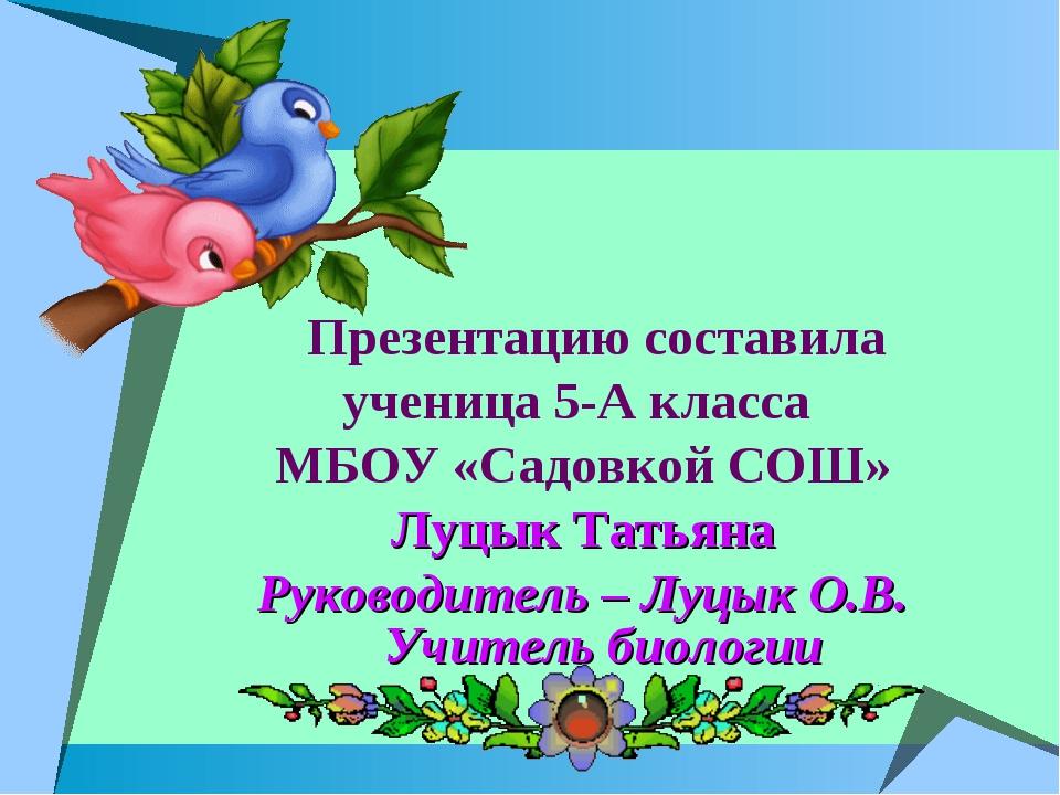 Презентацию составила ученица 5-А класса МБОУ «Садовкой СОШ» Луцык Татьяна Р...