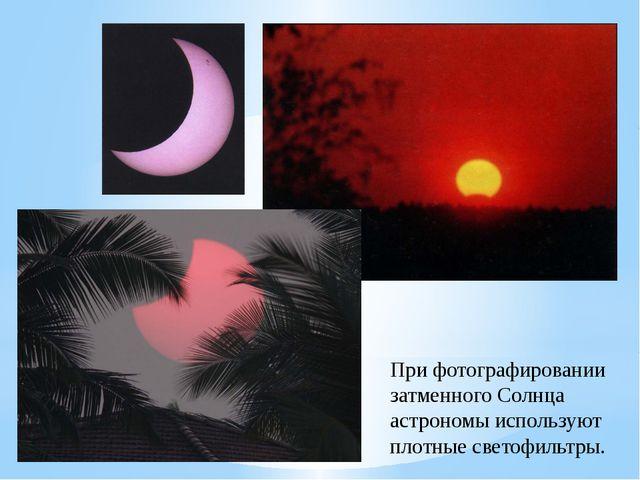 При фотографировании затменного Солнца астрономы используют плотные светофиль...