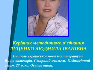 Керівник методичного о'єднання ЛУЦЕНКО ЛЮДМИЛА ІВАНІВНА Вчилель української м