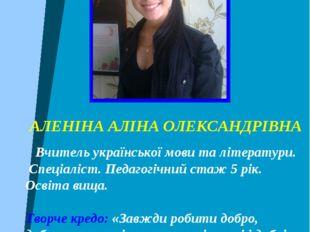 АЛЕНІНА АЛІНА ОЛЕКСАНДРІВНА Вчитель української мови та літератури. Спеціаліс